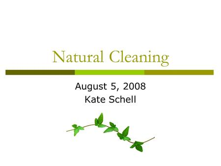 "Natural Cleaning August 5, 2008 Kate Schell. What is Natural ""Green"" Cleaning?  Cleaning which protects your health and the environment  Made with natural."