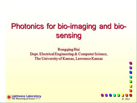 R. Hui Photonics for bio-imaging and bio- sensing Rongqing Hui Dept. Electrical Engineering & Computer Science, The University of Kansas, Lawrence Kansas.