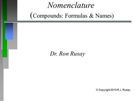 Nomenclature ( Compounds: Formulas & Names) Dr. Ron Rusay © Copyright 2010 R.J. Rusay.