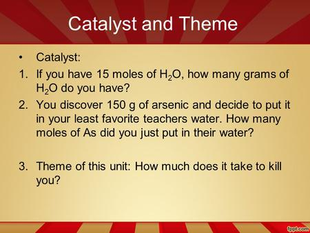 Catalyst and Theme Catalyst: 1.If you have 15 moles of H 2 O, how many grams of H 2 O do you have? 2.You discover 150 g of arsenic and decide to put it.