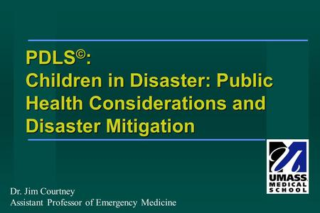 PDLS © : Children in Disaster: Public Health Considerations and Disaster Mitigation Dr. Jim Courtney Assistant Professor of Emergency Medicine.