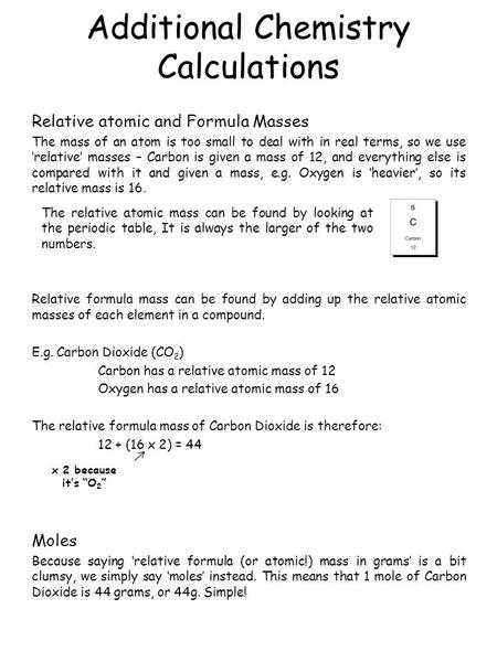 Additional Chemistry Calculations Relative atomic and Formula Masses The mass of an atom is too small to deal with in real terms, so we use 'relative'