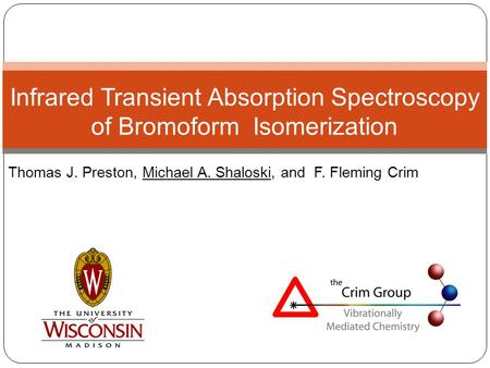 Thomas J. Preston, Michael A. Shaloski, and F. Fleming Crim Infrared Transient Absorption Spectroscopy of Bromoform Isomerization.