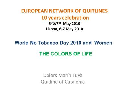 EUROPEAN NETWORK OF QUITLINES 10 years celebration 6 th &7 th May 2010 Lisboa, 6-7 May 2010 Dolors Marín Tuyà Quitline of Catalonia World No Tobacco Day.