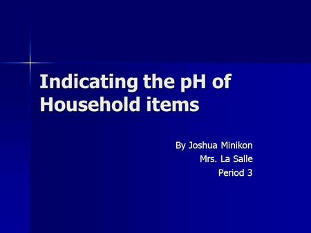 Indicating the pH of Household items By Joshua Minikon Mrs. La Salle Period 3.