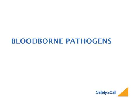 Safety on Call BLOODBORNE PATHOGENS. Safety on Call WHAT ARE BLOODBORNE PATHOGENS Bloodborne pathogens are microorganisms such as viruses or bacteria.