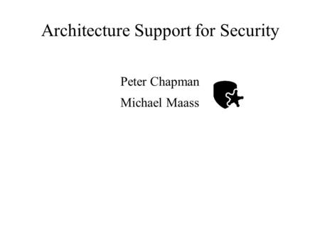Architecture Support for Security Peter Chapman Michael Maass.