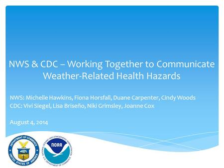 NWS & CDC – Working Together to Communicate Weather-Related Health Hazards NWS: Michelle Hawkins, Fiona Horsfall, Duane Carpenter, Cindy Woods CDC: Vivi.