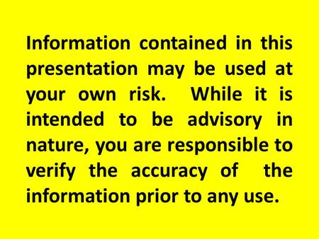 Information contained in this presentation may be used at your own risk. While it is intended to be advisory in nature, you are responsible to verify the.