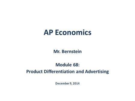 AP Economics Mr. Bernstein Module 68: Product Differentiation and Advertising December 9, 2014.