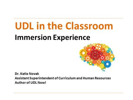 UDL in the Classroom Immersion Experience Dr. Katie Novak Assistant Superintendent of Curriculum and Human Resources Author of UDL Now!