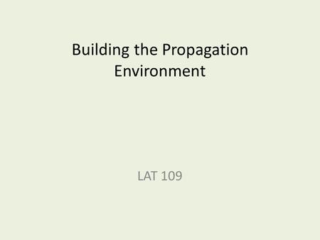 Building the Propagation Environment LAT 109. What does the propagation environment have to do? Depends… on what you're propagating and where you are.