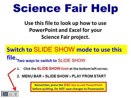 Science Fair Help Use this file to look up how to use PowerPoint and Excel for your Science Fair project. Two ways to switch to SLIDE SHOW 1.Click the.