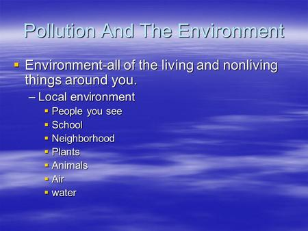 Pollution And The Environment  Environment-all of the living and nonliving things around you. –Local environment  People you see  School  Neighborhood.