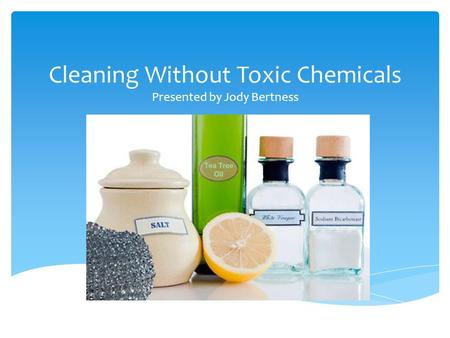 Cleaning Without Toxic Chemicals Presented by Jody Bertness.