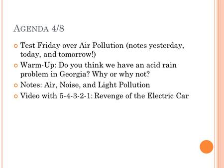 Agenda 4/8 Test Friday over Air Pollution (notes yesterday, today, and tomorrow!) Warm-Up: Do you think we have an acid rain problem in Georgia? Why.