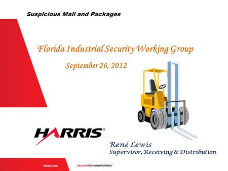 | 1 | harris.com René Lewis Supervisor, Receiving & Distribution Florida Industrial Security Working Group September 26, 2012 Suspicious Mail and Packages.