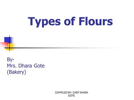 COMPILED BY: CHEF DHARA GOTE Types of Flours By- Mrs. Dhara Gote (Bakery)