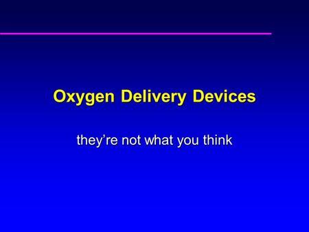 Oxygen Delivery Devices they're not what you think.