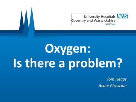 Oxygen: Is there a problem? Tom Heaps Acute Physician.