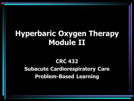Hyperbaric Oxygen Therapy Module II CRC 432 Subacute Cardiorespiratory Care Problem-Based Learning.