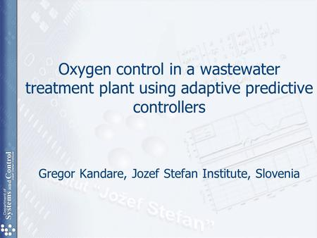 Oxygen control in a wastewater treatment plant using adaptive predictive controllers Gregor Kandare, Jozef Stefan Institute, Slovenia.
