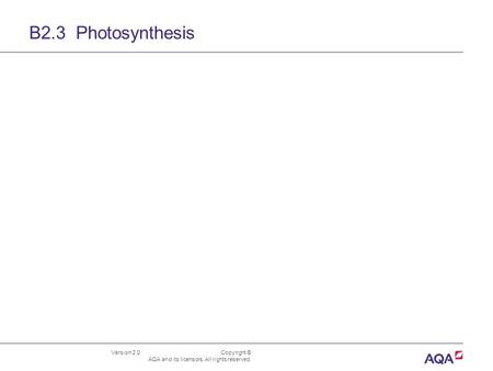 B2.3 Photosynthesis Version 2.0 	 Copyright © AQA and its licensors. All rights reserved.