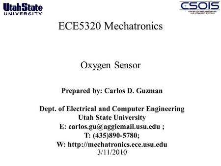 ECE5320 Mechatronics Oxygen Sensor 3/11/2010 Prepared by: Carlos D. Guzman Dept. of Electrical and Computer Engineering Utah State University E:
