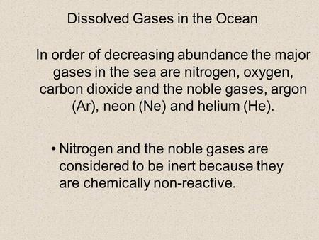 In order of decreasing abundance the major gases in the sea are nitrogen, oxygen, carbon dioxide and the noble gases, argon (Ar), neon (Ne) and helium.