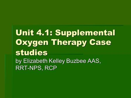 Unit 4.1: Supplemental Oxygen Therapy Case studies by Elizabeth Kelley Buzbee AAS, RRT-NPS, RCP.