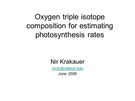 Oxygen triple isotope composition for estimating photosynthesis rates Nir Krakauer June, 2006.