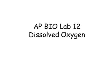 AP BIO Lab 12 Dissolved Oxygen. OXYGEN AVAILABILITY Depends on: ~Temperature: Ability to hold oxygen decreases as water temp gets warmer ~ Photosynthetic.