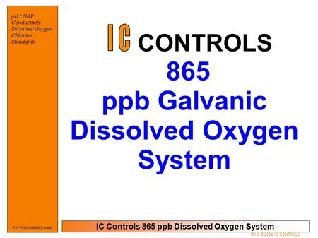 IC Controls 865 ppb Dissolved Oxygen System pH / ORP Conductivity Dissolved Oxygen Chlorine Standards www.iccontrols.com 865 ppb Galvanic Dissolved Oxygen.