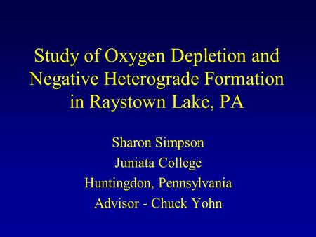 Study of Oxygen Depletion and Negative Heterograde Formation in Raystown Lake, PA Sharon Simpson Juniata College Huntingdon, Pennsylvania Advisor - Chuck.