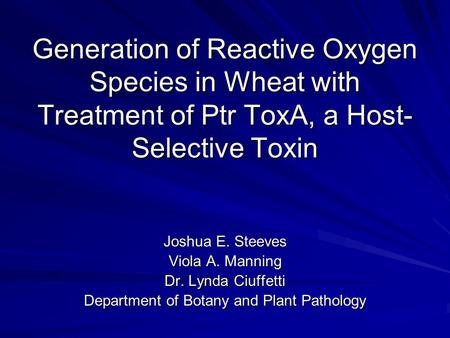 Generation of Reactive Oxygen Species in Wheat with Treatment of Ptr ToxA, a Host- Selective Toxin Joshua E. Steeves Viola A. Manning Dr. Lynda Ciuffetti.
