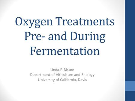 Oxygen Treatments Pre- and During Fermentation Linda F. Bisson Department of Viticulture and Enology University of California, Davis.