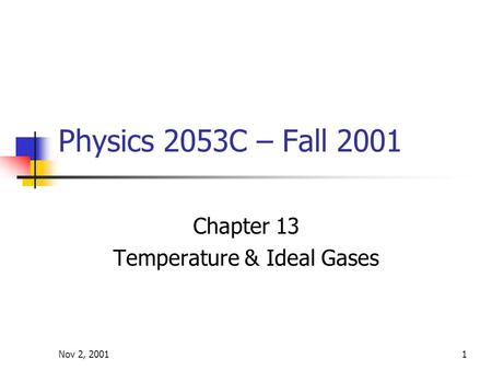 Nov 2, 20011 Physics 2053C – Fall 2001 Chapter 13 Temperature & Ideal Gases.