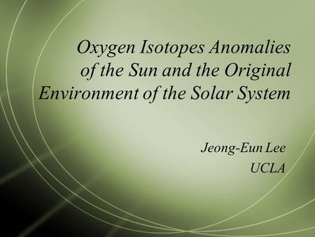 Oxygen Isotopes Anomalies of the Sun and the Original Environment of the Solar System Jeong-Eun Lee UCLA.