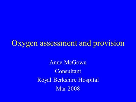 Oxygen assessment and provision Anne McGown Consultant Royal Berkshire Hospital Mar 2008.