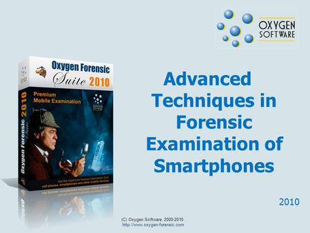 Advanced Techniques in Forensic Examination of Smartphones (C) Oxygen Software, 2000-2010  2010.