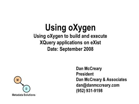 Using oXygen Using oXygen to build and execute XQuery applications on eXist Date: September 2008 Dan McCreary President Dan McCreary & Associates
