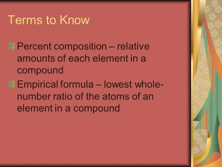 Terms to Know Percent composition – relative amounts of each element in a compound Empirical formula – lowest whole- number ratio of the atoms of an element.