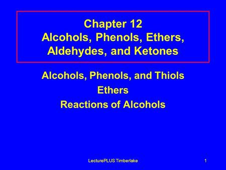 LecturePLUS Timberlake1 Chapter 12 Alcohols, Phenols, Ethers, Aldehydes, and Ketones Alcohols, Phenols, and Thiols Ethers Reactions of Alcohols.