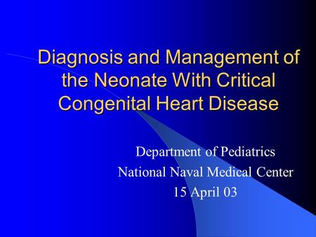 Diagnosis and Management of the Neonate With Critical Congenital Heart Disease Department of Pediatrics National Naval Medical Center 15 April 03.