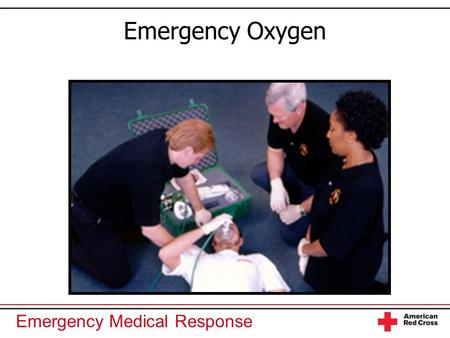 Emergency Medical Response Emergency Oxygen. Emergency Medical Response You Are the Emergency Medical Responder A 45-year-old man is experiencing chest.