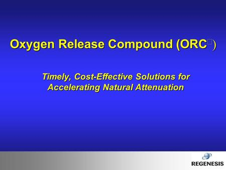 Oxygen Release Compound (ORC   Timely, Cost-Effective Solutions for Accelerating Natural Attenuation.