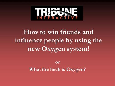 How to win friends and influence people by using the new Oxygen system! or What the heck is Oxygen?