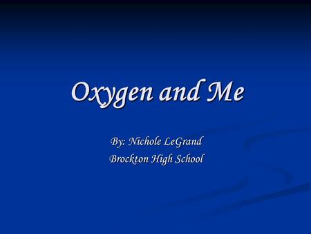 Oxygen and Me By: Nichole LeGrand Brockton High School.