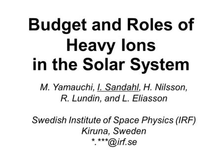 Budget and Roles of Heavy Ions in the Solar System M. Yamauchi, I. Sandahl, H. Nilsson, R. Lundin, and L. Eliasson Swedish Institute of Space Physics (IRF)