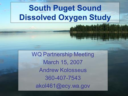 South Puget Sound Dissolved Oxygen Study WQ Partnership Meeting March 15, 2007 Andrew Kolosseus 360-407-7543